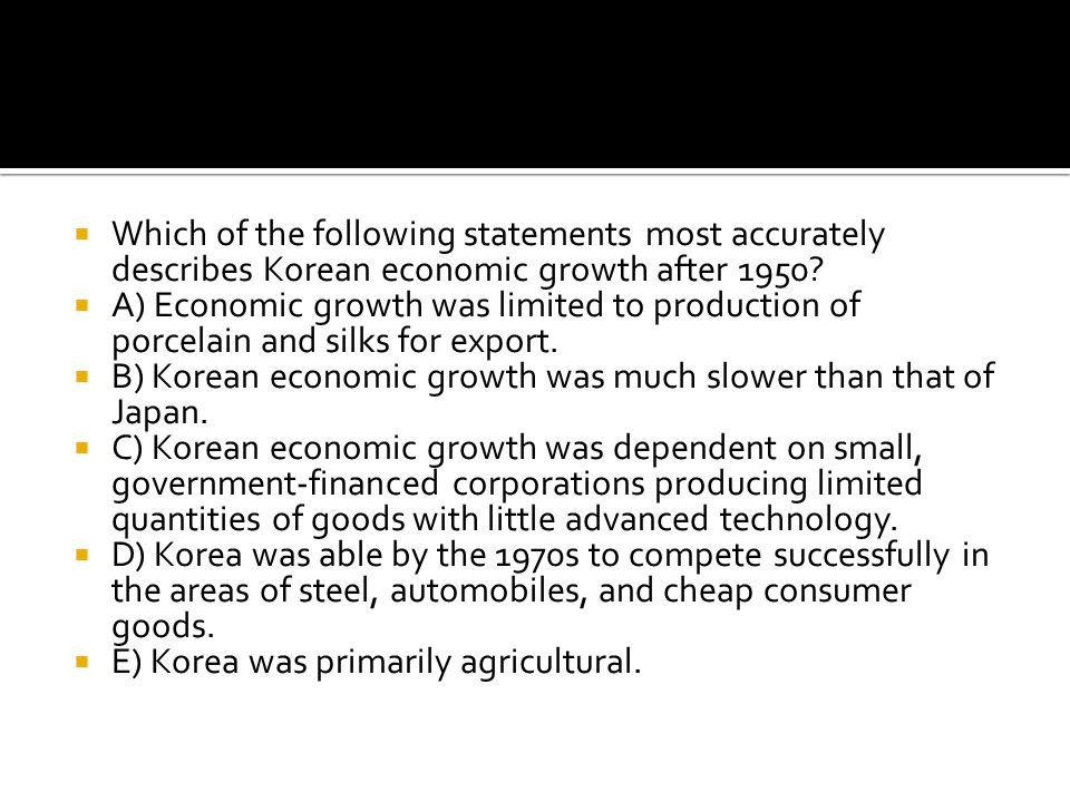  Which of the following statements most accurately describes Korean economic growth after 1950?  A) Economic growth was limited to production of por