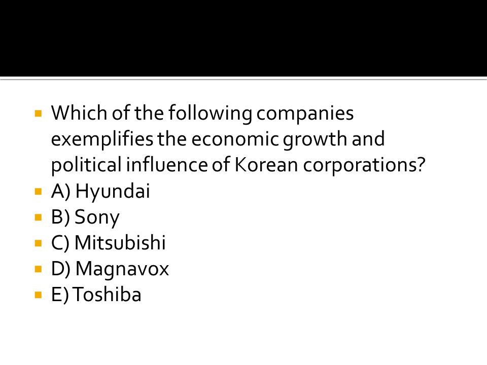  Which of the following companies exemplifies the economic growth and political influence of Korean corporations?  A) Hyundai  B) Sony  C) Mitsubi