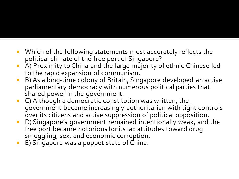  Which of the following statements most accurately reflects the political climate of the free port of Singapore?  A) Proximity to China and the larg