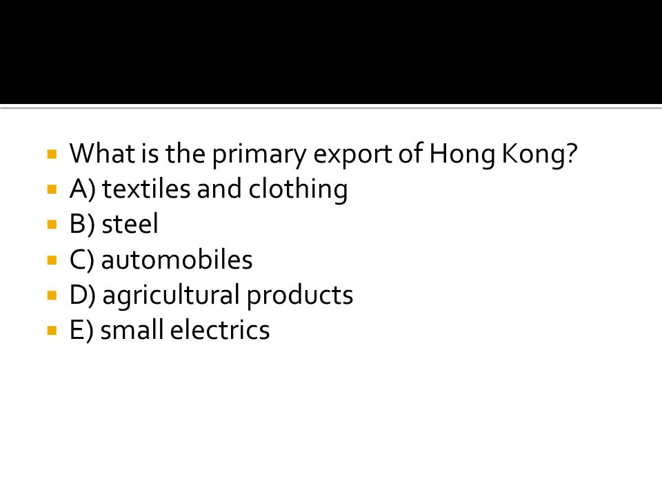  What is the primary export of Hong Kong?  A) textiles and clothing  B) steel  C) automobiles  D) agricultural products  E) small electrics