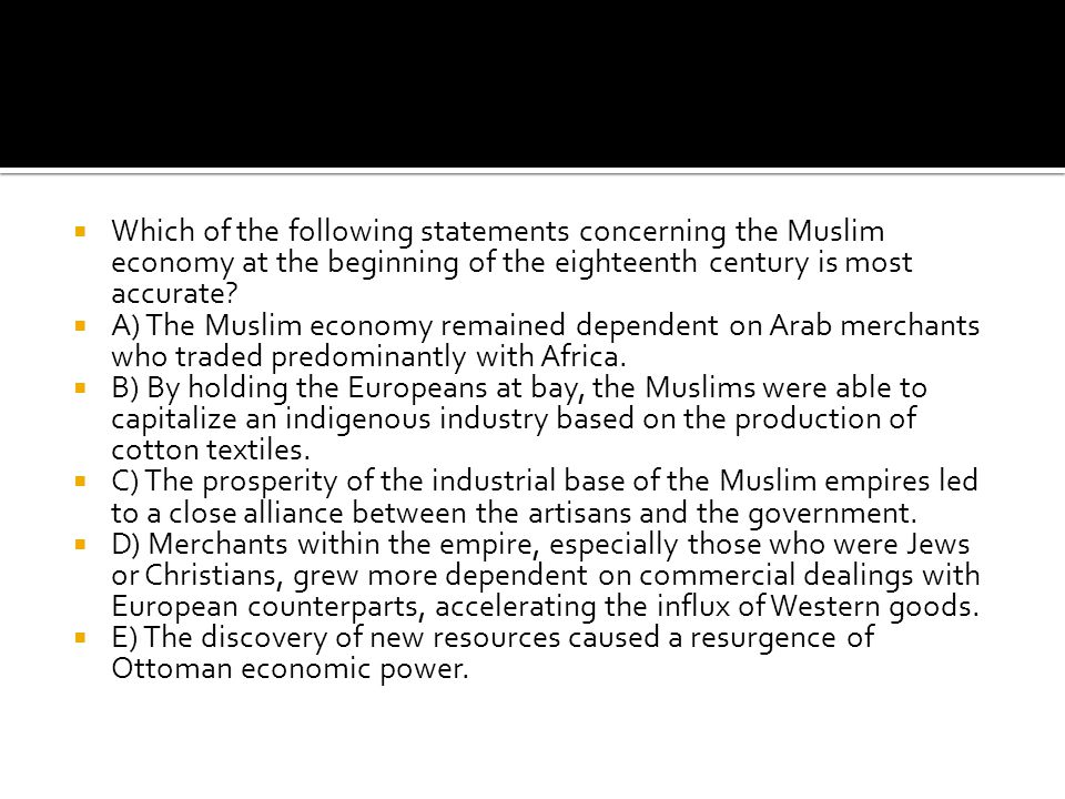  Which of the following statements concerning the Muslim economy at the beginning of the eighteenth century is most accurate?  A) The Muslim economy