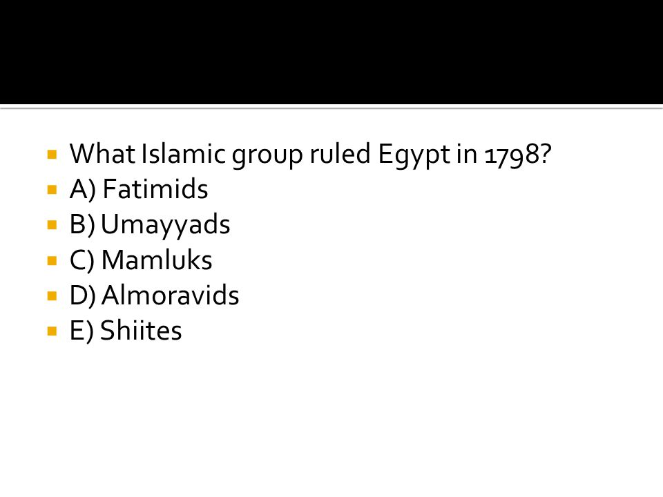  What Islamic group ruled Egypt in 1798?  A) Fatimids  B) Umayyads  C) Mamluks  D) Almoravids  E) Shiites