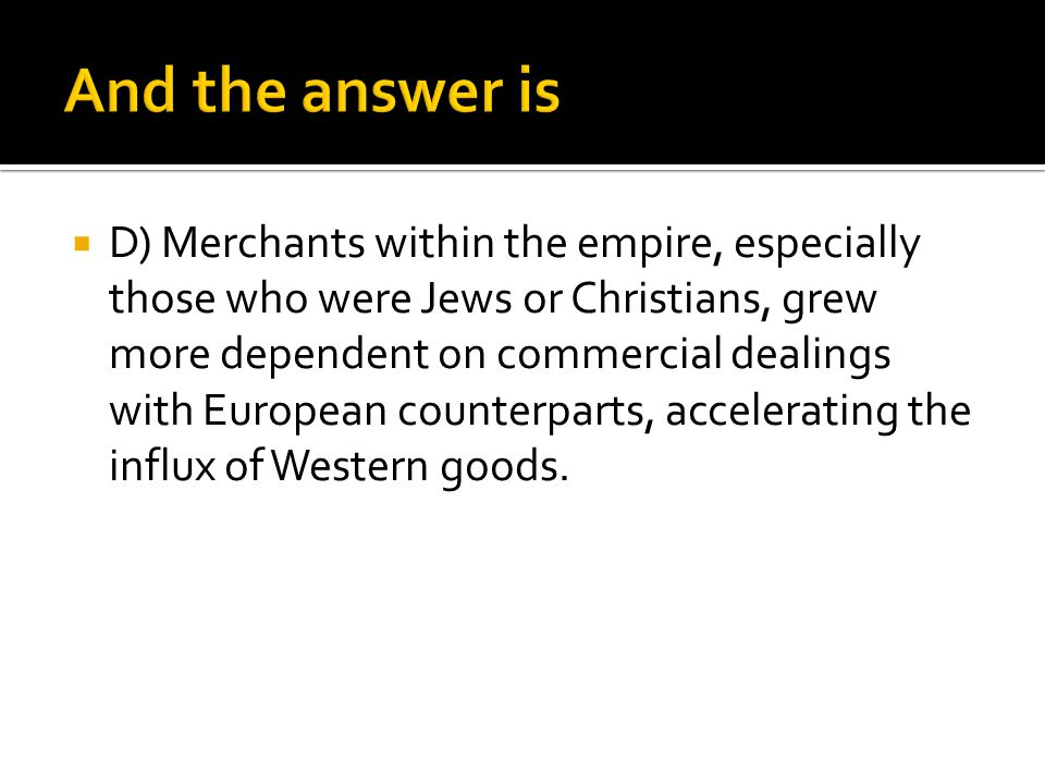  D) Merchants within the empire, especially those who were Jews or Christians, grew more dependent on commercial dealings with European counterparts,