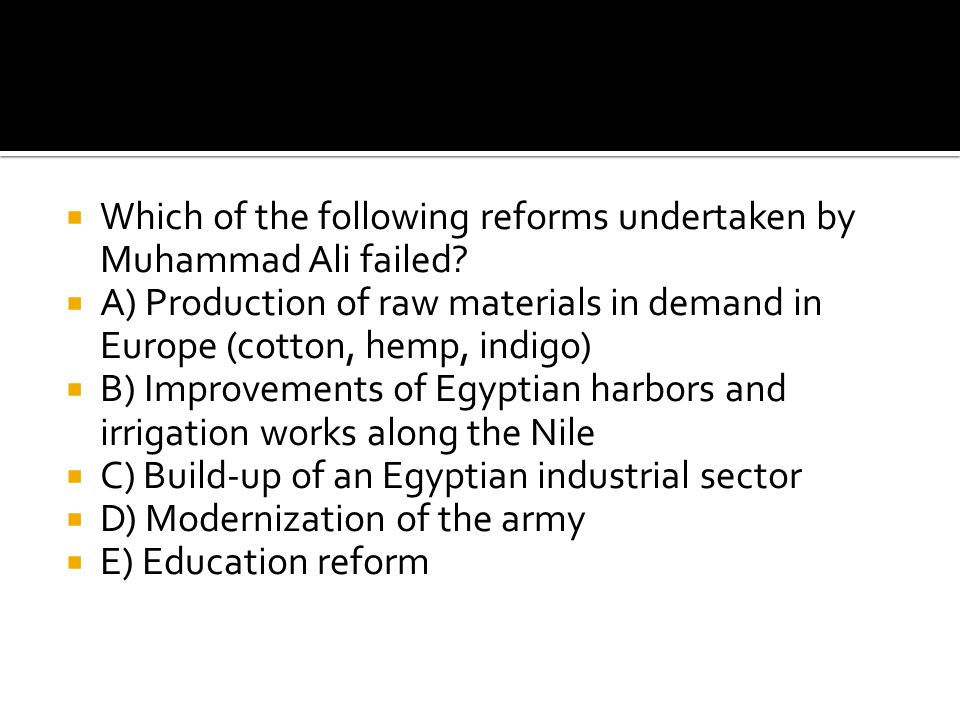  Which of the following reforms undertaken by Muhammad Ali failed?  A) Production of raw materials in demand in Europe (cotton, hemp, indigo)  B) I
