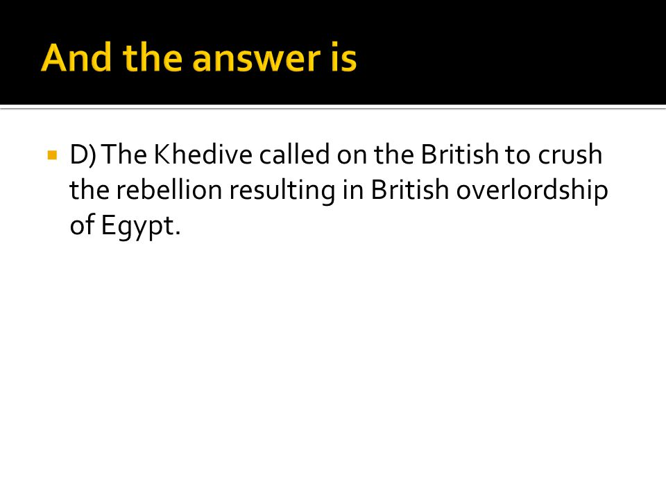  D) The Khedive called on the British to crush the rebellion resulting in British overlordship of Egypt.