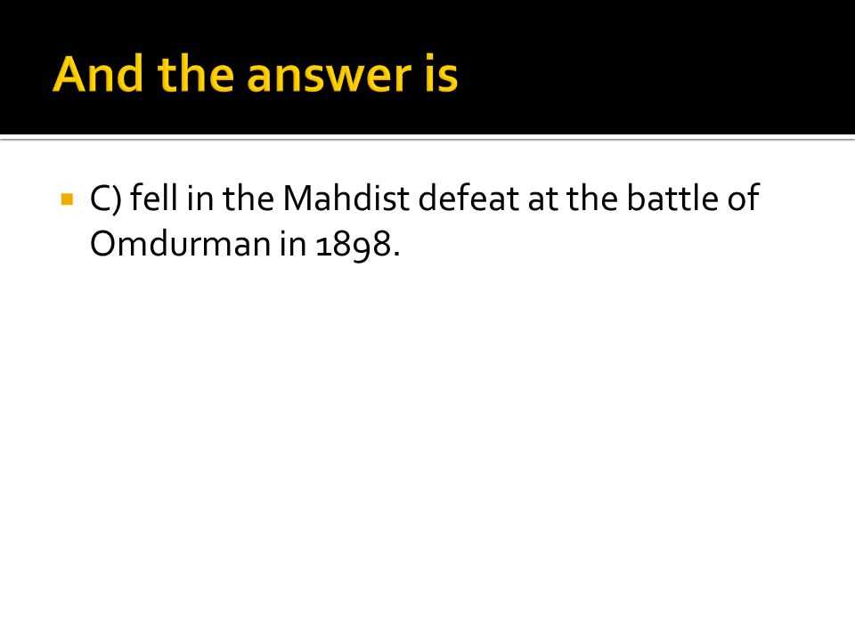 C) fell in the Mahdist defeat at the battle of Omdurman in 1898.