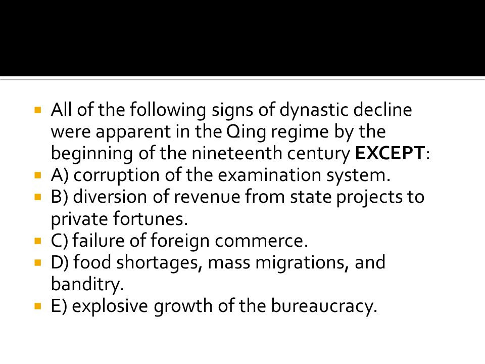  All of the following signs of dynastic decline were apparent in the Qing regime by the beginning of the nineteenth century EXCEPT:  A) corruption o