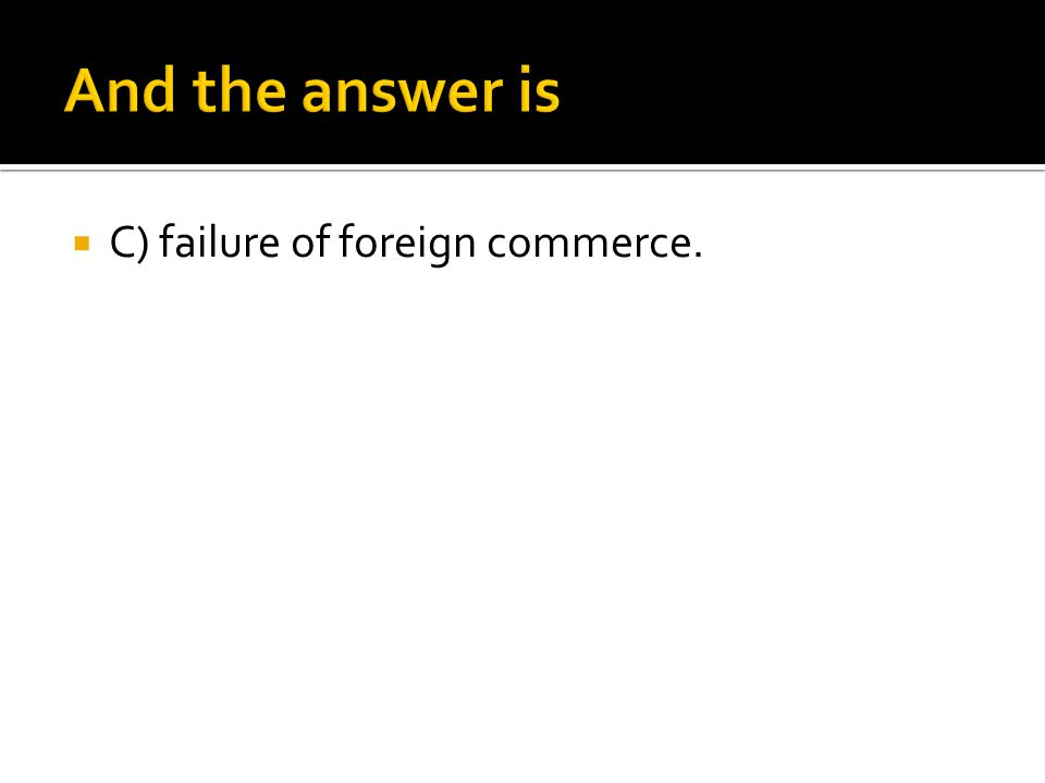  C) failure of foreign commerce.