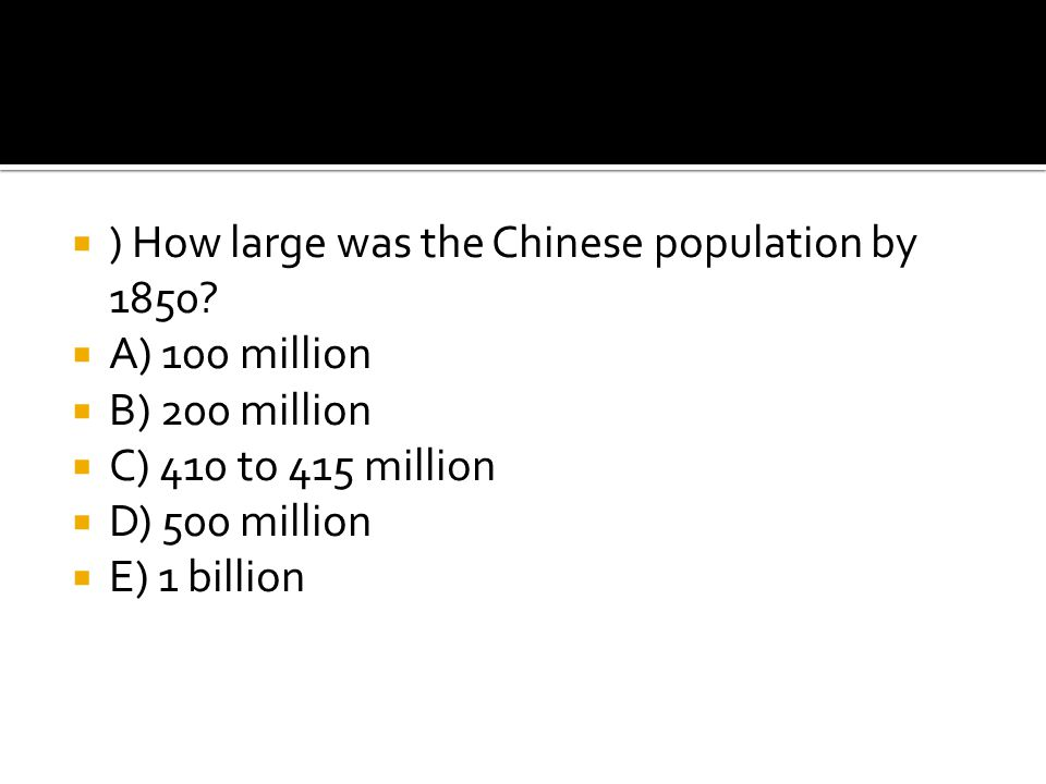  ) How large was the Chinese population by 1850?  A) 100 million  B) 200 million  C) 410 to 415 million  D) 500 million  E) 1 billion