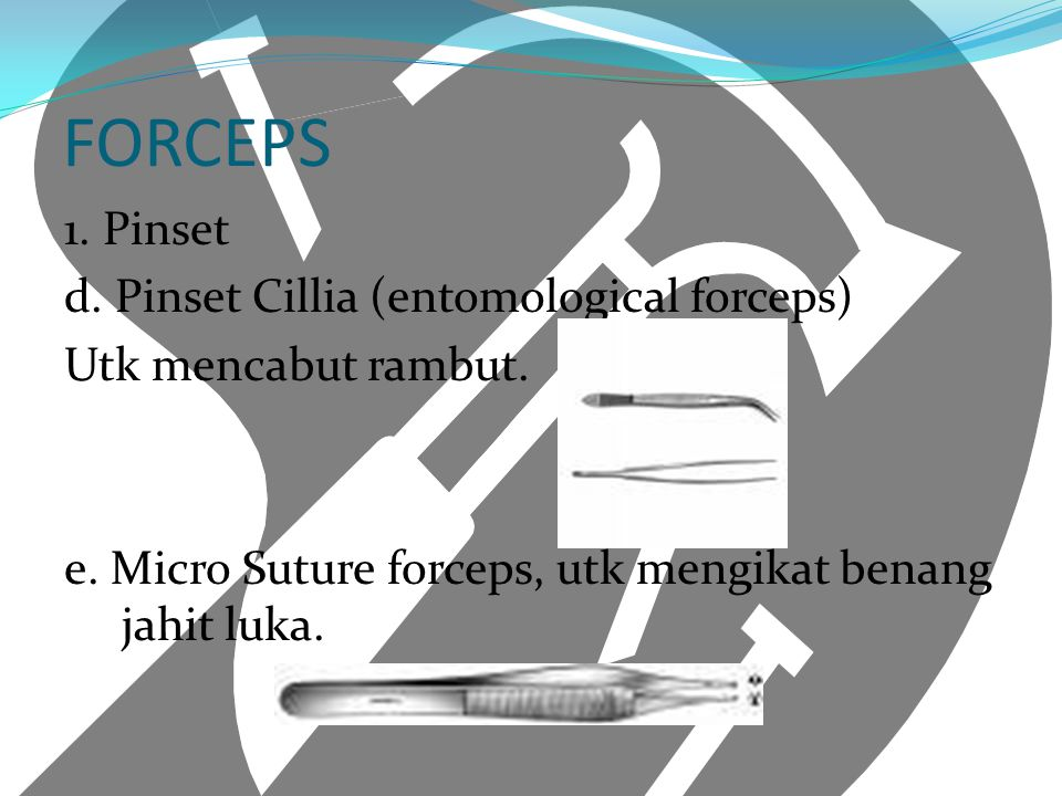 FORCEPS 1. Pinset d. Pinset Cillia (entomological forceps) Utk mencabut rambut. e. Micro Suture forceps, utk mengikat benang jahit luka.