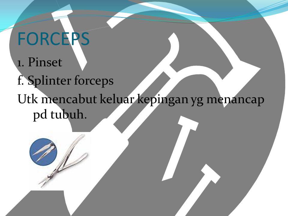 FORCEPS 1. Pinset f. Splinter forceps Utk mencabut keluar kepingan yg menancap pd tubuh.