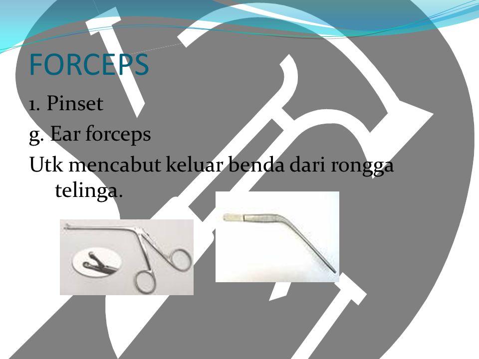 FORCEPS 1. Pinset g. Ear forceps Utk mencabut keluar benda dari rongga telinga.