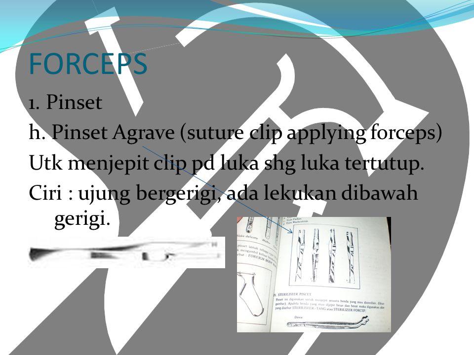 FORCEPS 1. Pinset h. Pinset Agrave (suture clip applying forceps) Utk menjepit clip pd luka shg luka tertutup. Ciri : ujung bergerigi, ada lekukan dib
