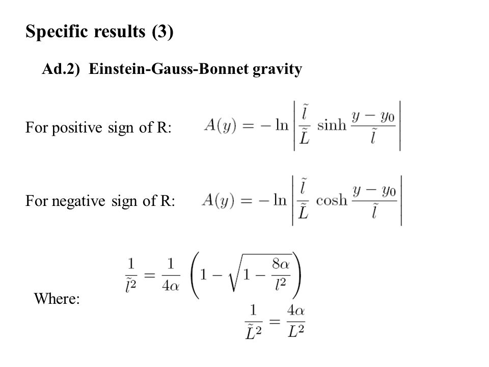 Specific results (3) Ad.2) Einstein-Gauss-Bonnet gravity For positive sign of R: For negative sign of R: Where: