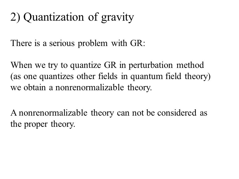 2) Quantization of gravity There is a serious problem with GR: When we try to quantize GR in perturbation method (as one quantizes other fields in quantum field theory) we obtain a nonrenormalizable theory.
