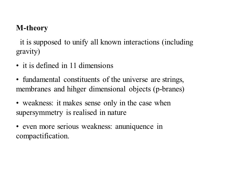 M-theory it is supposed to unify all known interactions (including gravity) it is defined in 11 dimensions fundamental constituents of the universe are strings, membranes and hihger dimensional objects (p-branes) weakness: it makes sense only in the case when supersymmetry is realised in nature even more serious weakness: anuniquence in compactification.
