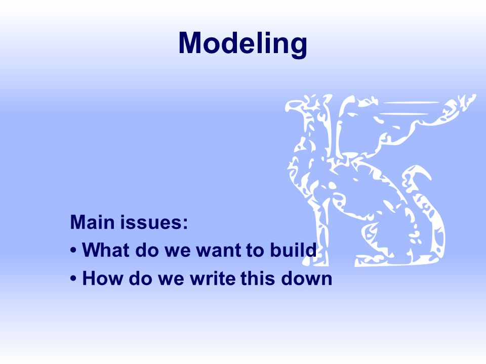 Modeling Main issues: What do we want to build How do we write this down