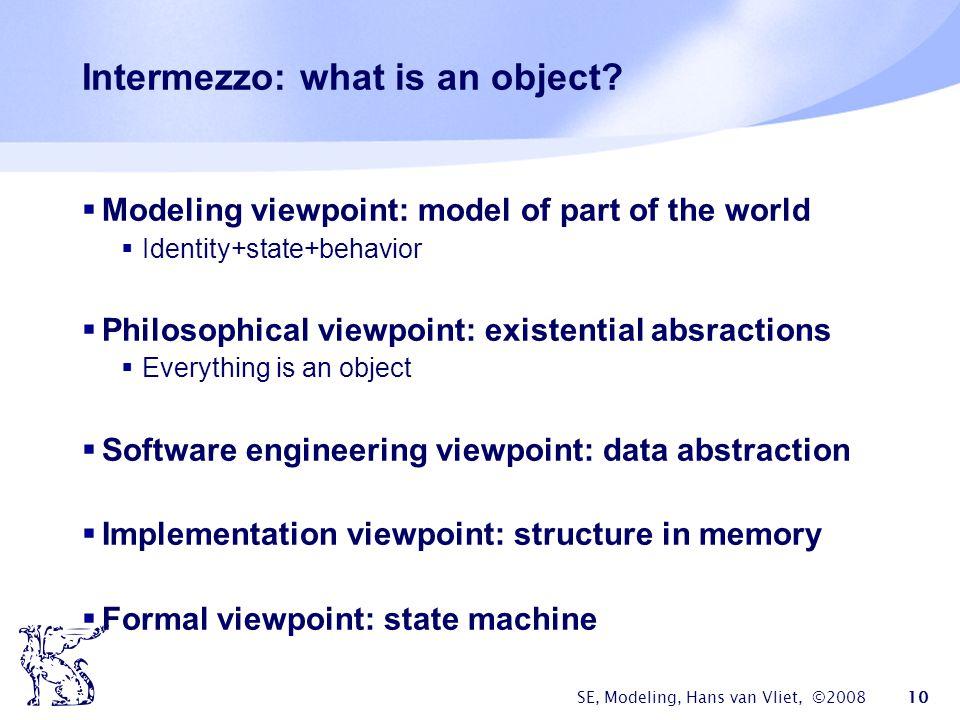 SE, Modeling, Hans van Vliet, ©2008 10 Intermezzo: what is an object.