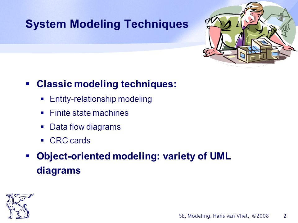 SE, Modeling, Hans van Vliet, ©2008 2 System Modeling Techniques  Classic modeling techniques:  Entity-relationship modeling  Finite state machines  Data flow diagrams  CRC cards  Object-oriented modeling: variety of UML diagrams