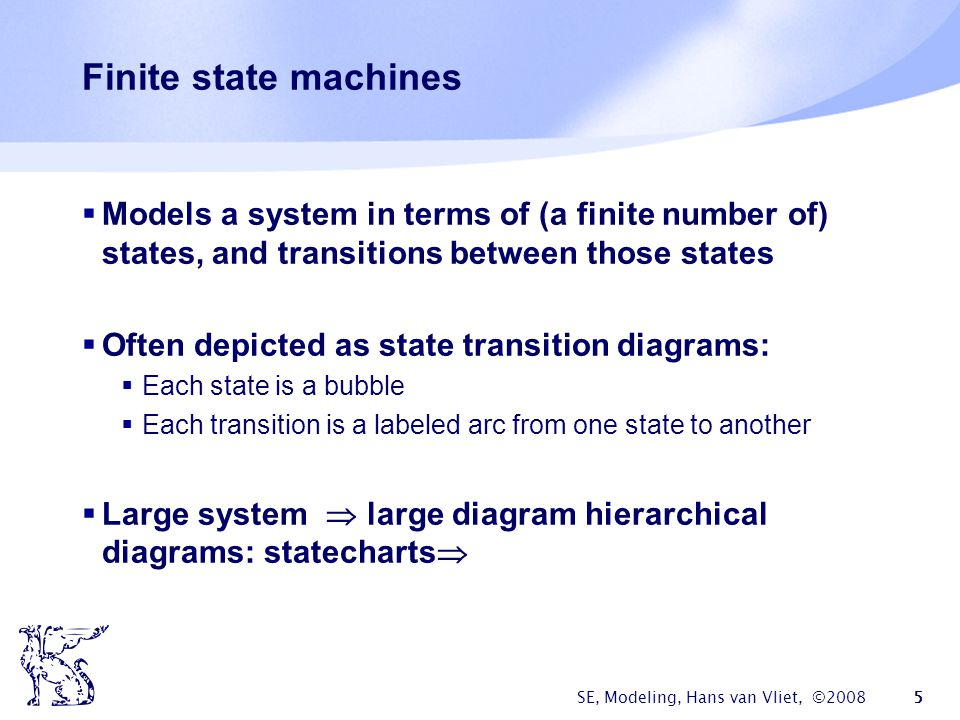 SE, Modeling, Hans van Vliet, ©2008 5 Finite state machines  Models a system in terms of (a finite number of) states, and transitions between those states  Often depicted as state transition diagrams:  Each state is a bubble  Each transition is a labeled arc from one state to another  Large system  large diagram hierarchical diagrams: statecharts 