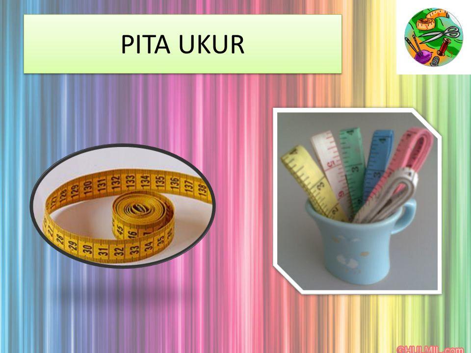 PITA UKUR Digunakan untuk mengukur bahagian yang hendak digunting atau dijahit