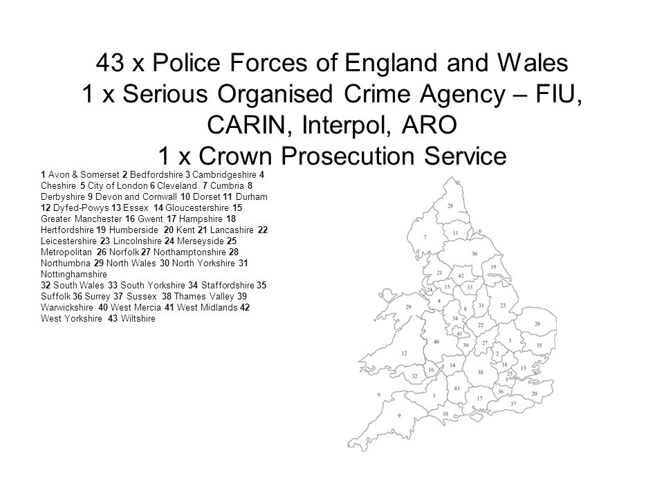 43 x Police Forces of England and Wales 1 x Serious Organised Crime Agency – FIU, CARIN, Interpol, ARO 1 x Crown Prosecution Service 1 Avon & Somerset 2 Bedfordshire 3 Cambridgeshire 4 Cheshire 5 City of London 6 Cleveland 7 Cumbria 8 Derbyshire 9 Devon and Cornwall 10 Dorset 11 Durham 12 Dyfed-Powys 13 Essex 14 Gloucestershire 15 Greater Manchester 16 Gwent 17 Hampshire 18 Hertfordshire 19 Humberside 20 Kent 21 Lancashire 22 Leicestershire 23 Lincolnshire 24 Merseyside 25 Metropolitan 26 Norfolk 27 Northamptonshire 28 Northumbria 29 North Wales 30 North Yorkshire 31 Nottinghamshire 32 South Wales 33 South Yorkshire 34 Staffordshire 35 Suffolk 36 Surrey 37 Sussex 38 Thames Valley 39 Warwickshire 40 West Mercia 41 West Midlands 42 West Yorkshire 43 Wiltshire