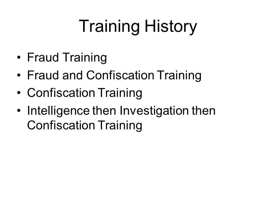 Training History Fraud Training Fraud and Confiscation Training Confiscation Training Intelligence then Investigation then Confiscation Training