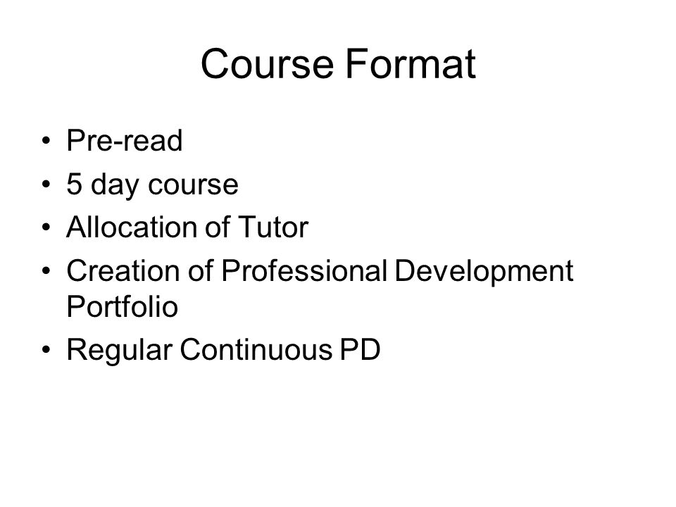 Course Format Pre-read 5 day course Allocation of Tutor Creation of Professional Development Portfolio Regular Continuous PD