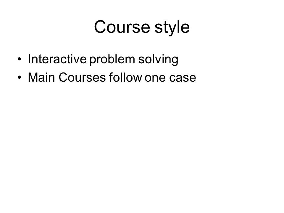Course style Interactive problem solving Main Courses follow one case