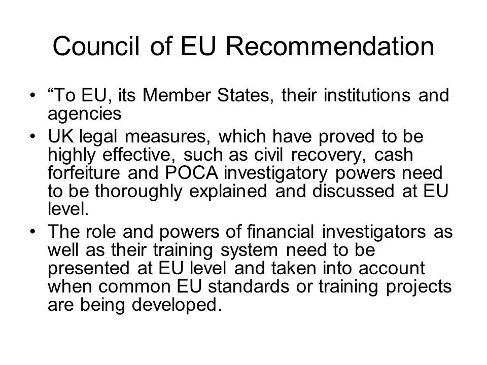 Council of EU Recommendation To EU, its Member States, their institutions and agencies UK legal measures, which have proved to be highly effective, such as civil recovery, cash forfeiture and POCA investigatory powers need to be thoroughly explained and discussed at EU level.