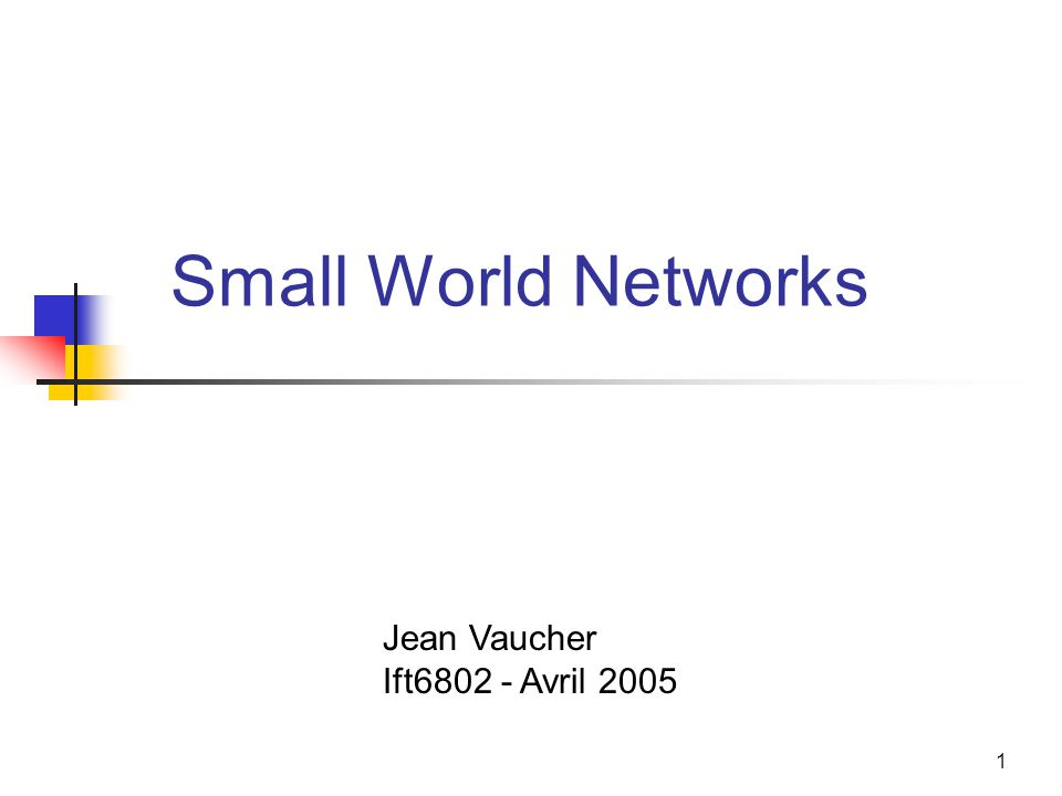 1 Small World Networks Jean Vaucher Ift6802 - Avril 2005