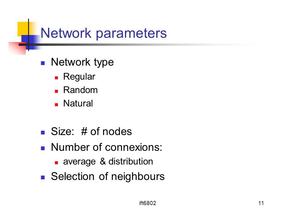 ift680211 Network parameters Network type Regular Random Natural Size: # of nodes Number of connexions: average & distribution Selection of neighbours