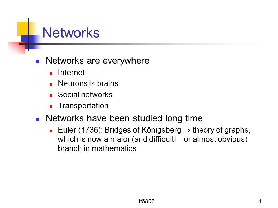 ift68024 Networks Networks are everywhere Internet Neurons is brains Social networks Transportation Networks have been studied long time Euler (1736): Bridges of Königsberg  theory of graphs, which is now a major (and difficult.