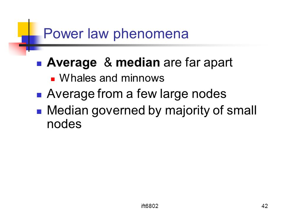 ift680242 Power law phenomena Average & median are far apart Whales and minnows Average from a few large nodes Median governed by majority of small nodes