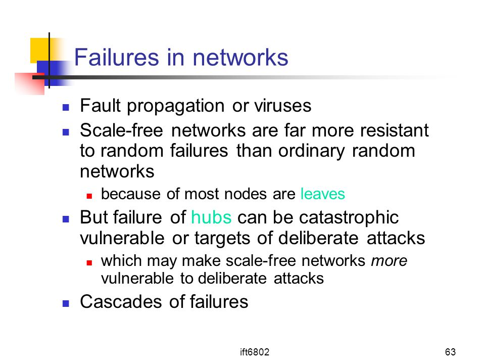 ift680263 Failures in networks Fault propagation or viruses Scale-free networks are far more resistant to random failures than ordinary random networks because of most nodes are leaves But failure of hubs can be catastrophic vulnerable or targets of deliberate attacks which may make scale-free networks more vulnerable to deliberate attacks Cascades of failures