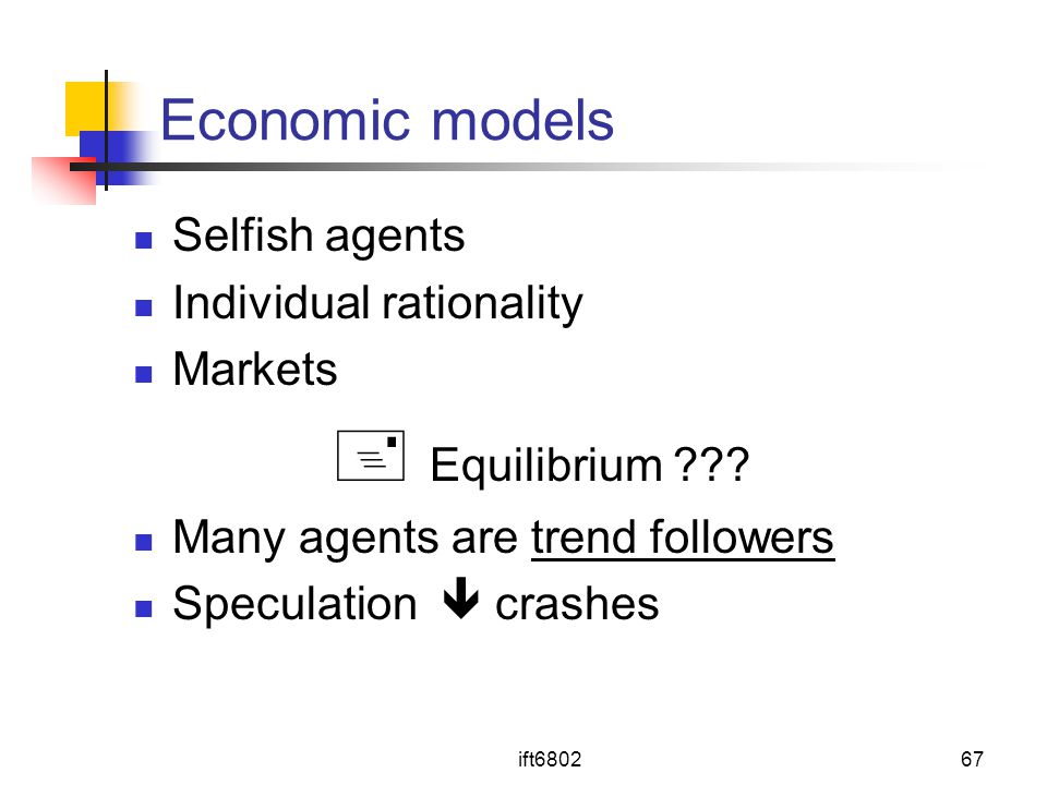 ift680267 Economic models Selfish agents Individual rationality Markets  Equilibrium ??? Many agents are trend followers Speculation  crashes