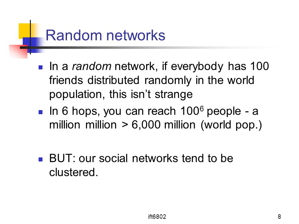 ift68028 Random networks In a random network, if everybody has 100 friends distributed randomly in the world population, this isn't strange In 6 hops, you can reach 100 6 people - a million million > 6,000 million (world pop.) BUT: our social networks tend to be clustered.