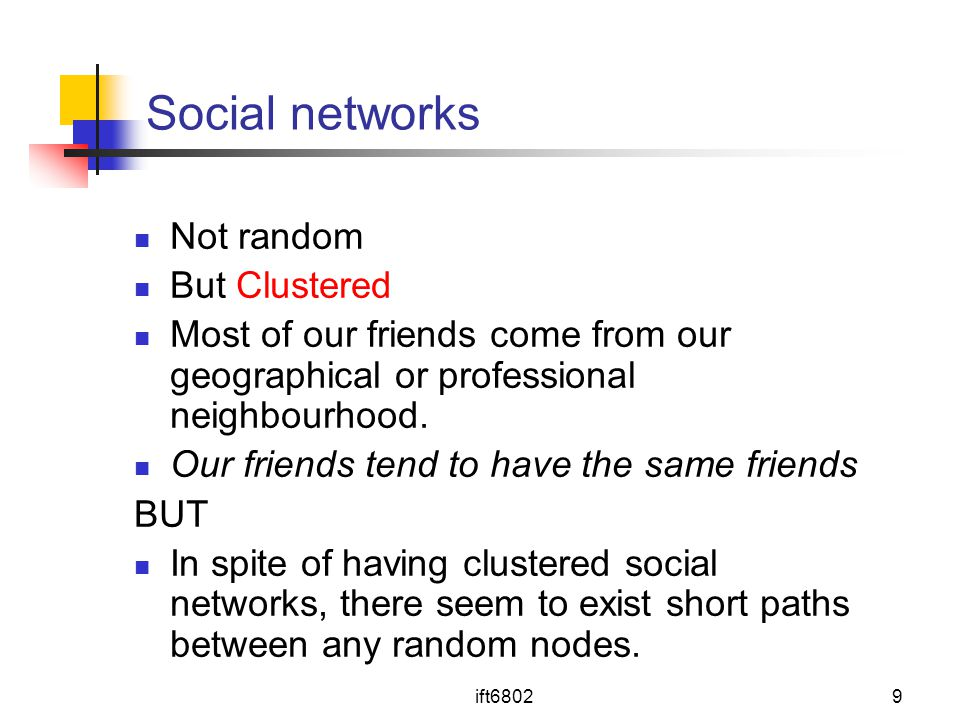 ift68029 Social networks Not random But Clustered Most of our friends come from our geographical or professional neighbourhood.