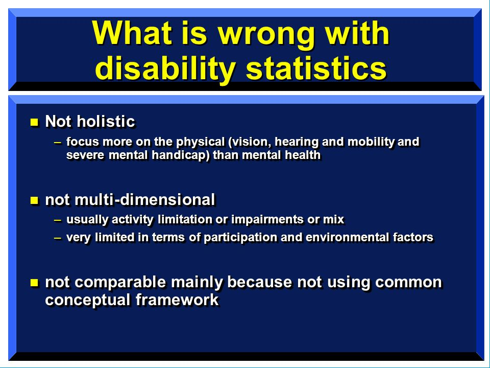 What is wrong with disability statistics n Not holistic –focus more on the physical (vision, hearing and mobility and severe mental handicap) than mental health n not multi-dimensional –usually activity limitation or impairments or mix –very limited in terms of participation and environmental factors n not comparable mainly because not using common conceptual framework n Not holistic –focus more on the physical (vision, hearing and mobility and severe mental handicap) than mental health n not multi-dimensional –usually activity limitation or impairments or mix –very limited in terms of participation and environmental factors n not comparable mainly because not using common conceptual framework