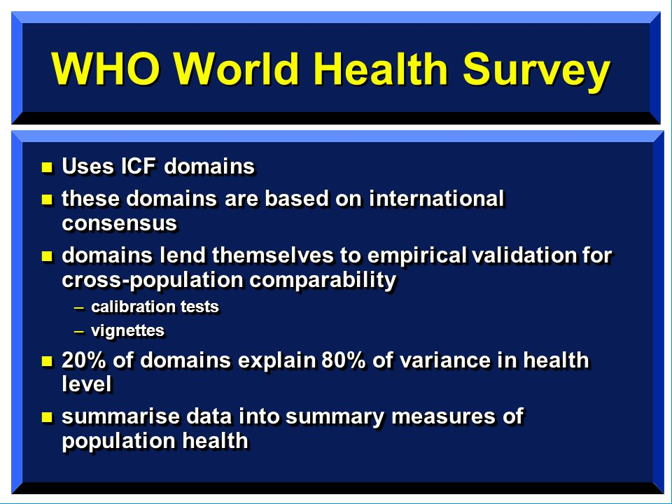 WHO World Health Survey n Uses ICF domains n these domains are based on international consensus n domains lend themselves to empirical validation for cross-population comparability –calibration tests –vignettes n 20% of domains explain 80% of variance in health level n summarise data into summary measures of population health n Uses ICF domains n these domains are based on international consensus n domains lend themselves to empirical validation for cross-population comparability –calibration tests –vignettes n 20% of domains explain 80% of variance in health level n summarise data into summary measures of population health