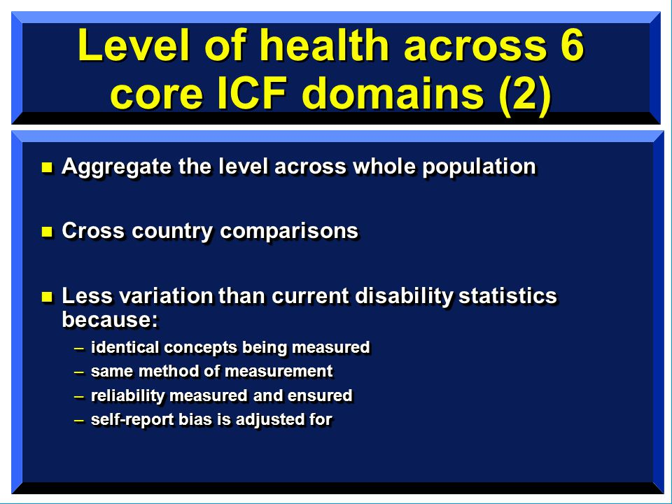 Level of health across 6 core ICF domains (2) n Aggregate the level across whole population n Cross country comparisons n Less variation than current disability statistics because: –identical concepts being measured –same method of measurement –reliability measured and ensured –self-report bias is adjusted for n Aggregate the level across whole population n Cross country comparisons n Less variation than current disability statistics because: –identical concepts being measured –same method of measurement –reliability measured and ensured –self-report bias is adjusted for