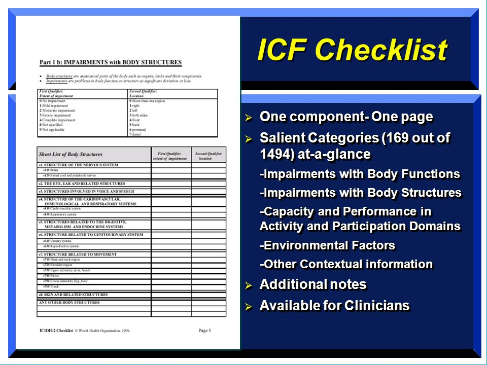 ICF Checklist  One component- One page  Salient Categories (169 out of 1494) at-a-glance -Impairments with Body Functions -Impairments with Body Structures -Capacity and Performance in Activity and Participation Domains -Environmental Factors -Other Contextual information  Additional notes  Available for Clinicians  One component- One page  Salient Categories (169 out of 1494) at-a-glance -Impairments with Body Functions -Impairments with Body Structures -Capacity and Performance in Activity and Participation Domains -Environmental Factors -Other Contextual information  Additional notes  Available for Clinicians