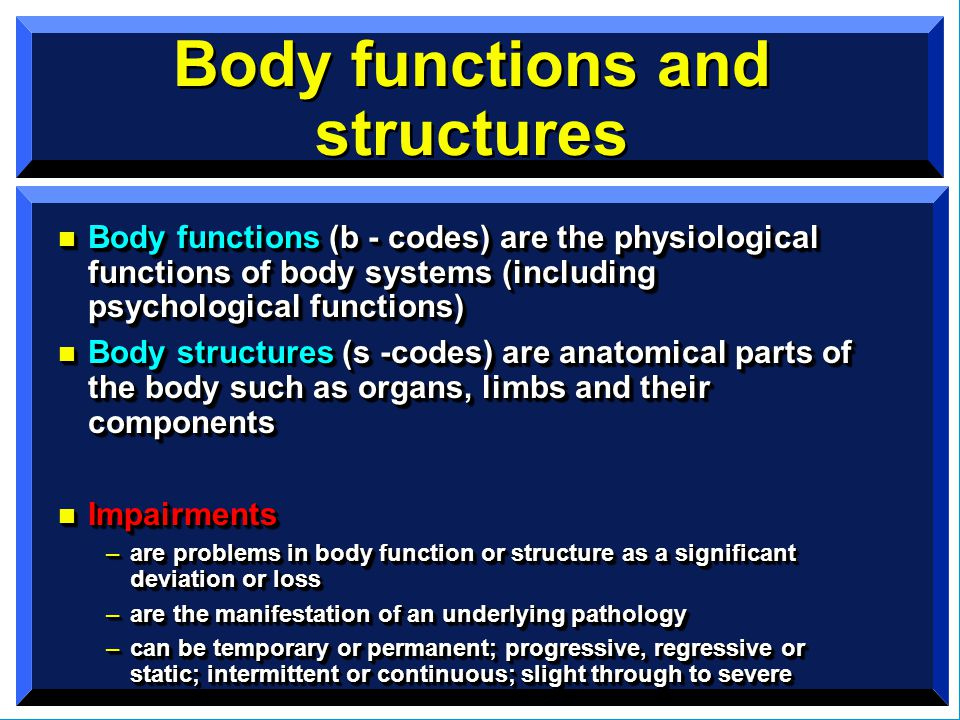 Body functions and structures n Body functions (b - codes) are the physiological functions of body systems (including psychological functions) n Body structures (s -codes) are anatomical parts of the body such as organs, limbs and their components n Impairments –are problems in body function or structure as a significant deviation or loss –are the manifestation of an underlying pathology –can be temporary or permanent; progressive, regressive or static; intermittent or continuous; slight through to severe n Body functions (b - codes) are the physiological functions of body systems (including psychological functions) n Body structures (s -codes) are anatomical parts of the body such as organs, limbs and their components n Impairments –are problems in body function or structure as a significant deviation or loss –are the manifestation of an underlying pathology –can be temporary or permanent; progressive, regressive or static; intermittent or continuous; slight through to severe