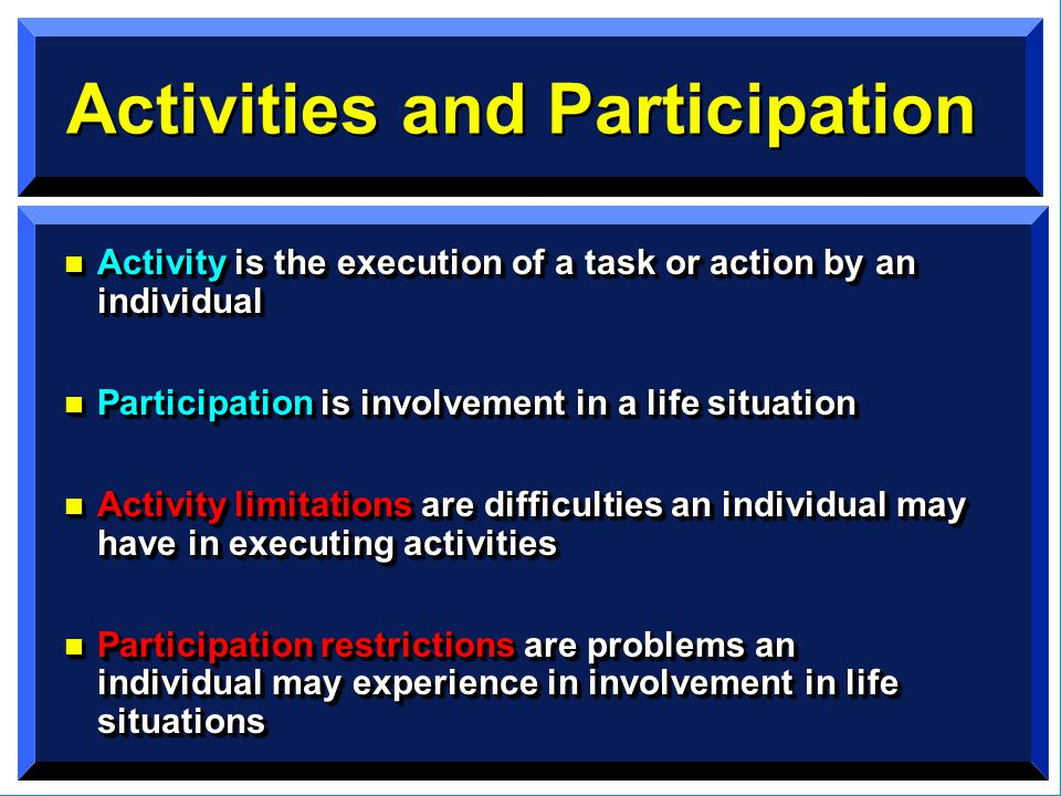 Activities and Participation n Activity is the execution of a task or action by an individual n Participation is involvement in a life situation n Activity limitations are difficulties an individual may have in executing activities n Participation restrictions are problems an individual may experience in involvement in life situations n Activity is the execution of a task or action by an individual n Participation is involvement in a life situation n Activity limitations are difficulties an individual may have in executing activities n Participation restrictions are problems an individual may experience in involvement in life situations