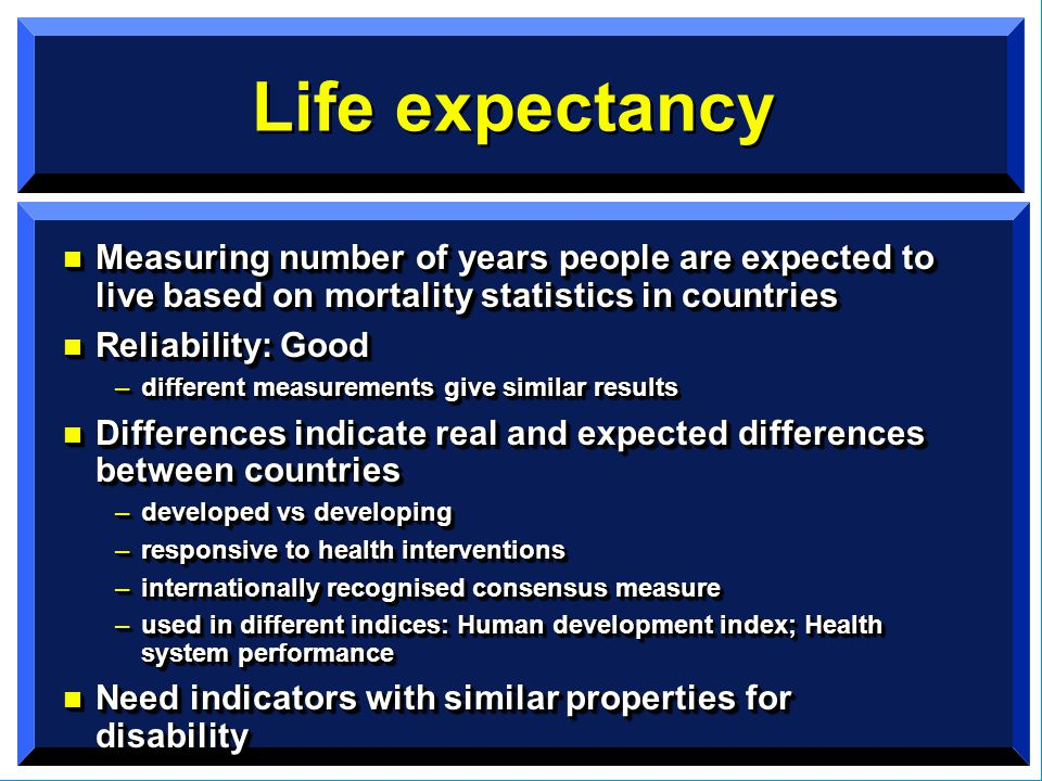 Life expectancy n Measuring number of years people are expected to live based on mortality statistics in countries n Reliability: Good –different measurements give similar results n Differences indicate real and expected differences between countries –developed vs developing –responsive to health interventions –internationally recognised consensus measure –used in different indices: Human development index; Health system performance n Need indicators with similar properties for disability n Measuring number of years people are expected to live based on mortality statistics in countries n Reliability: Good –different measurements give similar results n Differences indicate real and expected differences between countries –developed vs developing –responsive to health interventions –internationally recognised consensus measure –used in different indices: Human development index; Health system performance n Need indicators with similar properties for disability