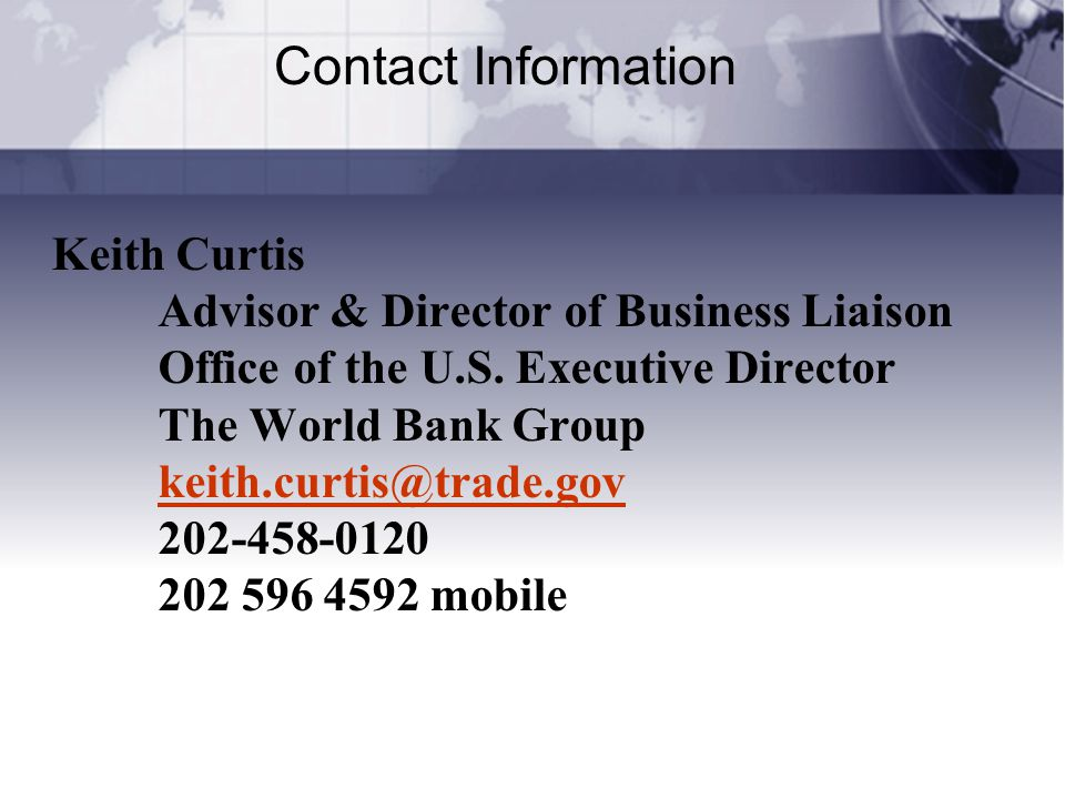 Contact Information Keith Curtis Advisor & Director of Business Liaison Office of the U.S. Executive Director The World Bank Group keith.curtis@trade.