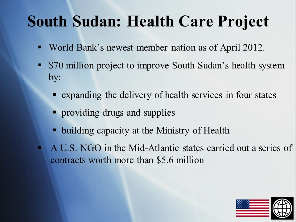  World Bank's newest member nation as of April 2012.  $70 million project to improve South Sudan's health system by:  expanding the delivery of hea