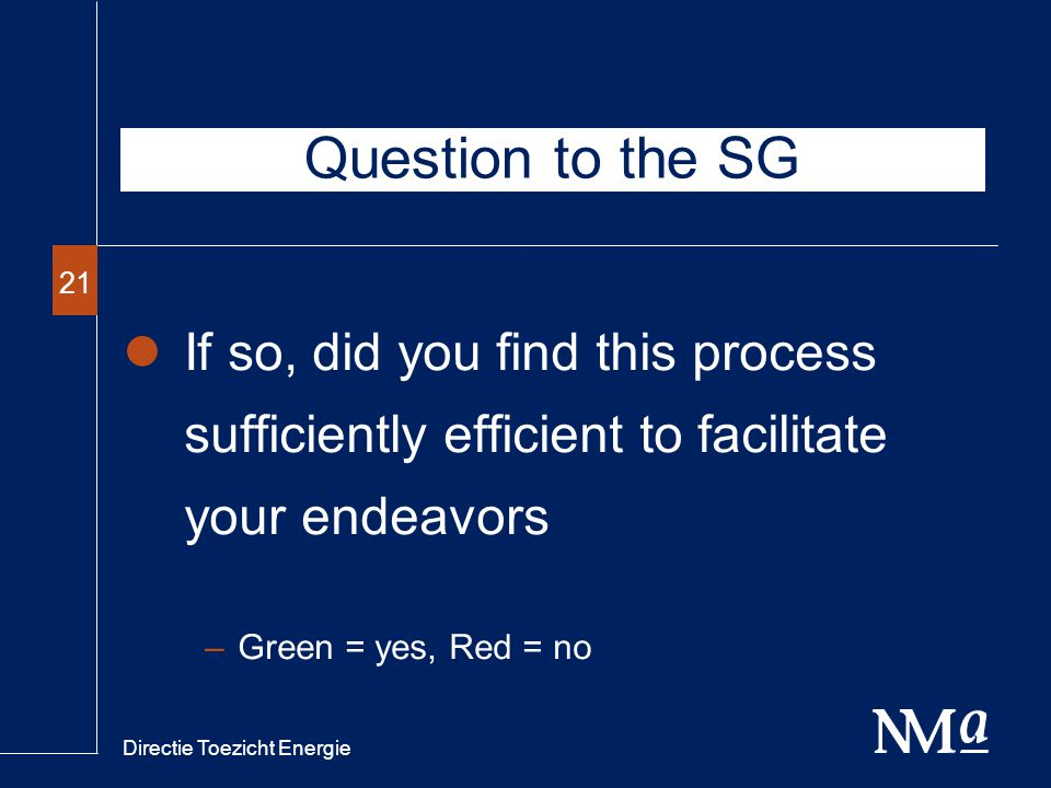 Directie Toezicht Energie 21 If so, did you find this process sufficiently efficient to facilitate your endeavors –Green = yes, Red = no Question to the SG