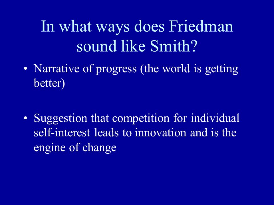 In what ways does Friedman sound like Smith? Narrative of progress (the world is getting better) Suggestion that competition for individual self-inter