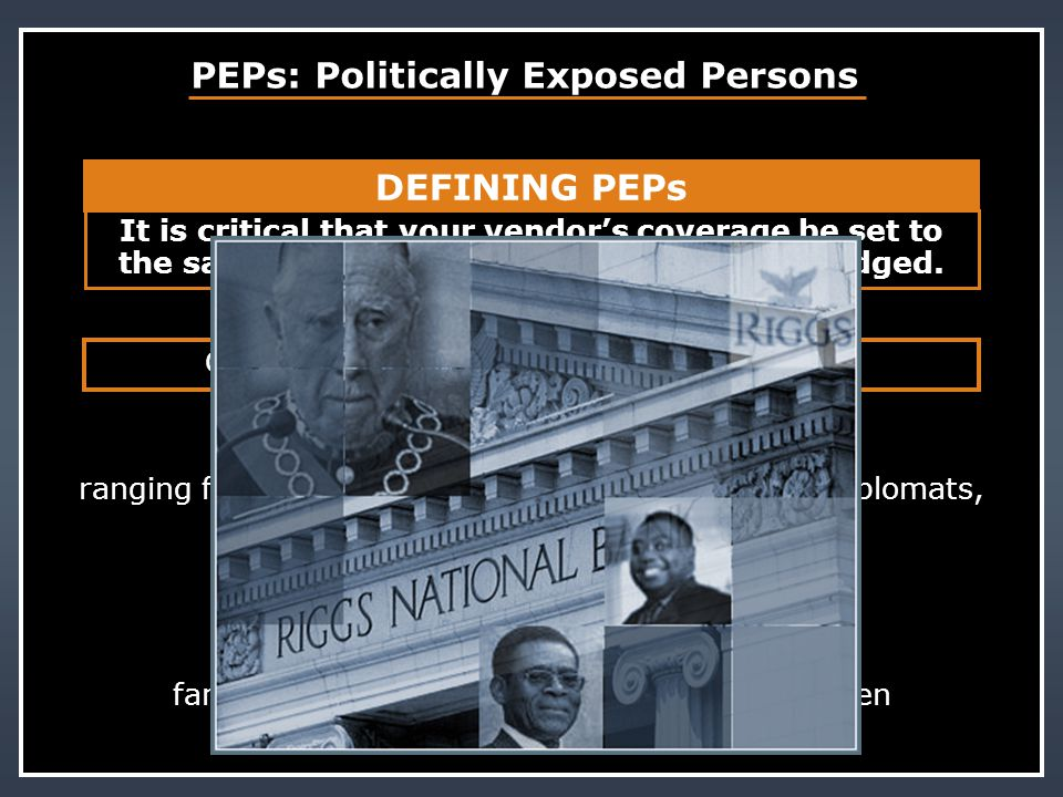 OECD, Wolfsberg Principle Group, FATF, etc. PEPs: Politically Exposed Persons SENIOR POLITICAL FIGURES ranging from the mayor of a significant city, u